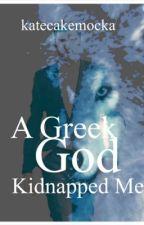 A Greek God Kidnapped Me  by katecakemocka