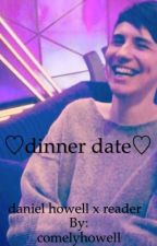 ♡dinner date♡~daniel howell x reader  by comelyhowell