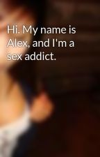 Hi. My name is Alex, and I'm a sex addict. by missa_betch
