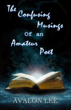 The Confusing Musings of an Amateur Poet by Avalon_Lee