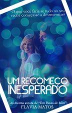 UM RECOMEÇO INESPERADO by FlaviaMatos27