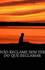 NÃO RECLAME SEM TER DO QUE RECLAMAR by Ester_Livros345