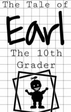 The Tale of Earl: The 10th Grader by lex-harae