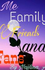 Me family friends and fans by Najjlina