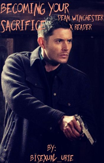 Becoming Your Sacrifice (Dean Winchester X Reader