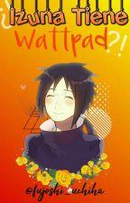 ¡¿Izuna tiene Wattpad?! by fujoshi_uchiha