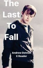 Andrew Detmer X Reader: The Last To Fall  by zombielover8469