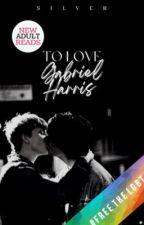 To Love Gabriel Harris [B×B] ✔ by prettymuchthat