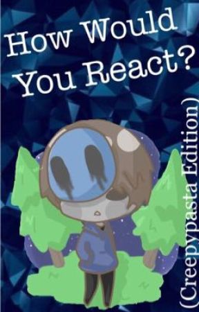 How Would You React (Creepypasta Edition) by Jaschicken