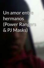 Un amor entre hermanos (Power Rangers & PJ Masks) by bayona2001