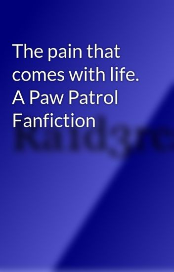 The pain that comes with life. A Paw Patrol Fanfiction