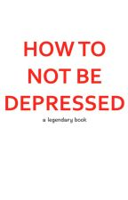 HOW TO NOT BE DEPRESSED by FizztheGreat