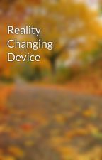 Reality Changing Device by EmilyHill96