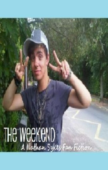 The Weekend - A Nathan Sykes Fan Fiction by GoldForeverTW