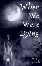 When We Were Dying by morwennaoaks