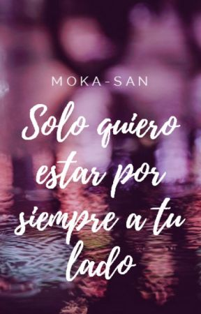 Solo Quiero Estar Por Siempre a tu Lado {S.Q.O.T.V 3} by MOKA-SAN