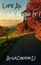 Life As We Know It ! (Or Do We Know It Really ?) by AlisaCheryl21