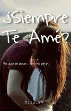 ¿Siempre Te Amé?  by Mila_FV