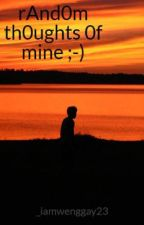 rAnd0m th0ughts 0f mine ;-) by _iamwenggay23