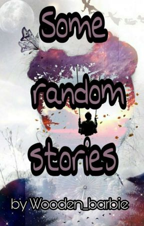 Some Random Stories by Wooden_barbie