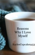 Reasons Why I Love Myself by KayleeCupcake9453