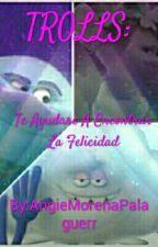 Trolls: Te Ayudare A Encontrar La Felicidad  by AngieMorenaPalaguerr