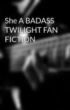 She A BADASS TWILIGHT FAN FICTION by iheartyou1919