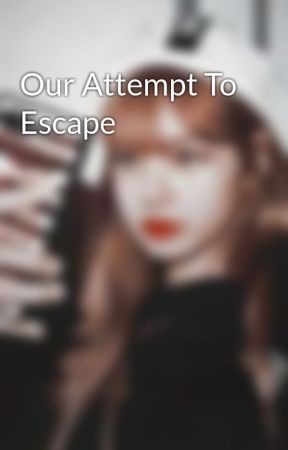 Our Attempt To Escape by Offic_Lalisa