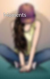 Moments by GirlWhoHatesMondays