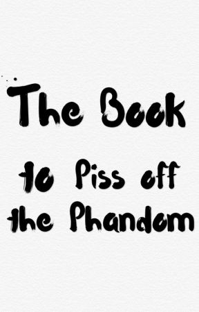 The Book to Piss off the Phandom by Himiloveforever