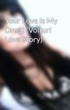 Your Love Is My Drug! (Volturi Love Story) by cookieemonster1