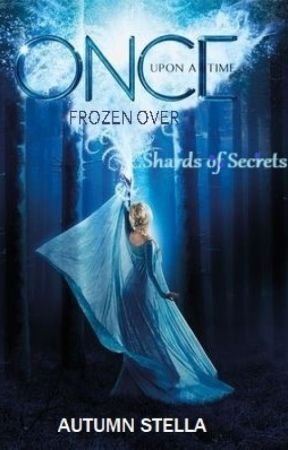 Once Upon A Time Frozen Over: Shards of Secrets (Book One) [COMPLETE] by Kristannaslovechild