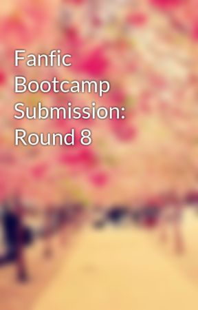 Fanfic Bootcamp Submission: Round 8 by HaileyMalouin