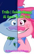 Trolls | Cuándo Conozí Al Amor De Mi Vida by DWorks_Barb