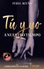Tú y Yo...a nuestro tiempo (T E R M I N A D A) by itzel_a1
