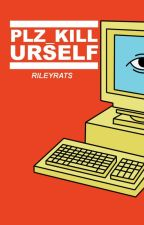 PLZ_KILL URSELF by RileyRats