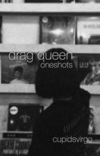 drag queen ; oneshots by cupidsvirgo