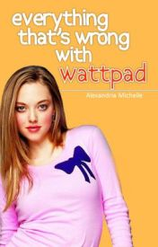 Everything That's Wrong With Wattpad by TheFlamingPopsicle
