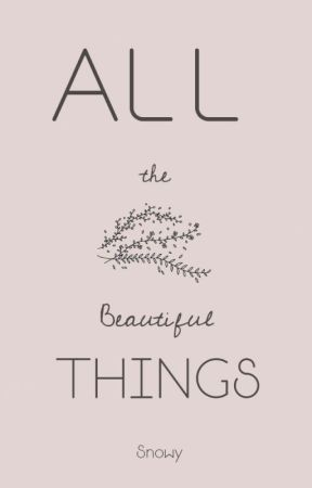 All The Beautiful Things by justsnowy-