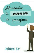 Afantasía: la incapacidad de imaginar by AxJulieta