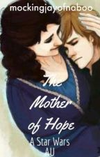 The Mother Of Hope: A Star Wars AU by mockingjayofnaboo