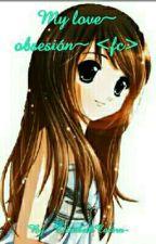 My love~ obsesión~ <Fc> by --JENNY_ELIZABETH--