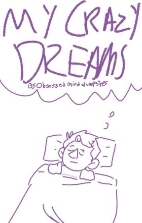 My Crazy Dreams by Obsessedminddumpster