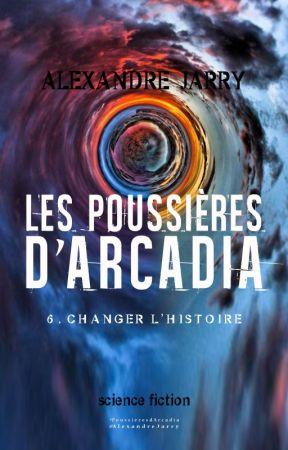 LES POUSSIERES D'ARCADIA, partie 6 - Changer l'histoire (bêta-lecture) by AlexandreJarry