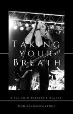 Taking Your Breath: Benjamin Burnley Fan Fic by ExtremeEmoTrash