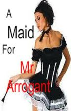 A Maid For Mr. Arrogant by dandan101