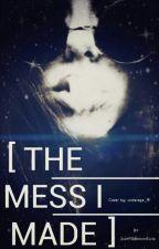 The Mess I Made by JustARandomGurlx