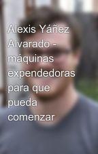 Alexis Yáñez Alvarado -  máquinas expendedoras para que pueda comenzar by alexisramonyanez