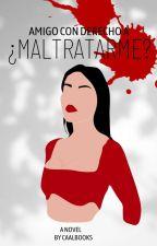AMIGO CON DERECHO A ¿MALTRATARME? by CAALBOOKS