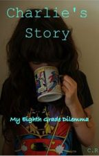 Charlie's Story ~ My Eighth Grade Dilemma ~ Book One by CharlieKilljoy
